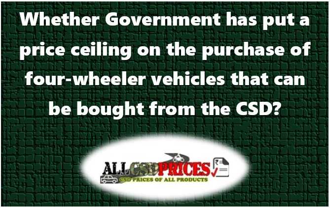 Whether Government has put a price ceiling on the purchase of four-wheeler vehicles that can be bought from the CSD?